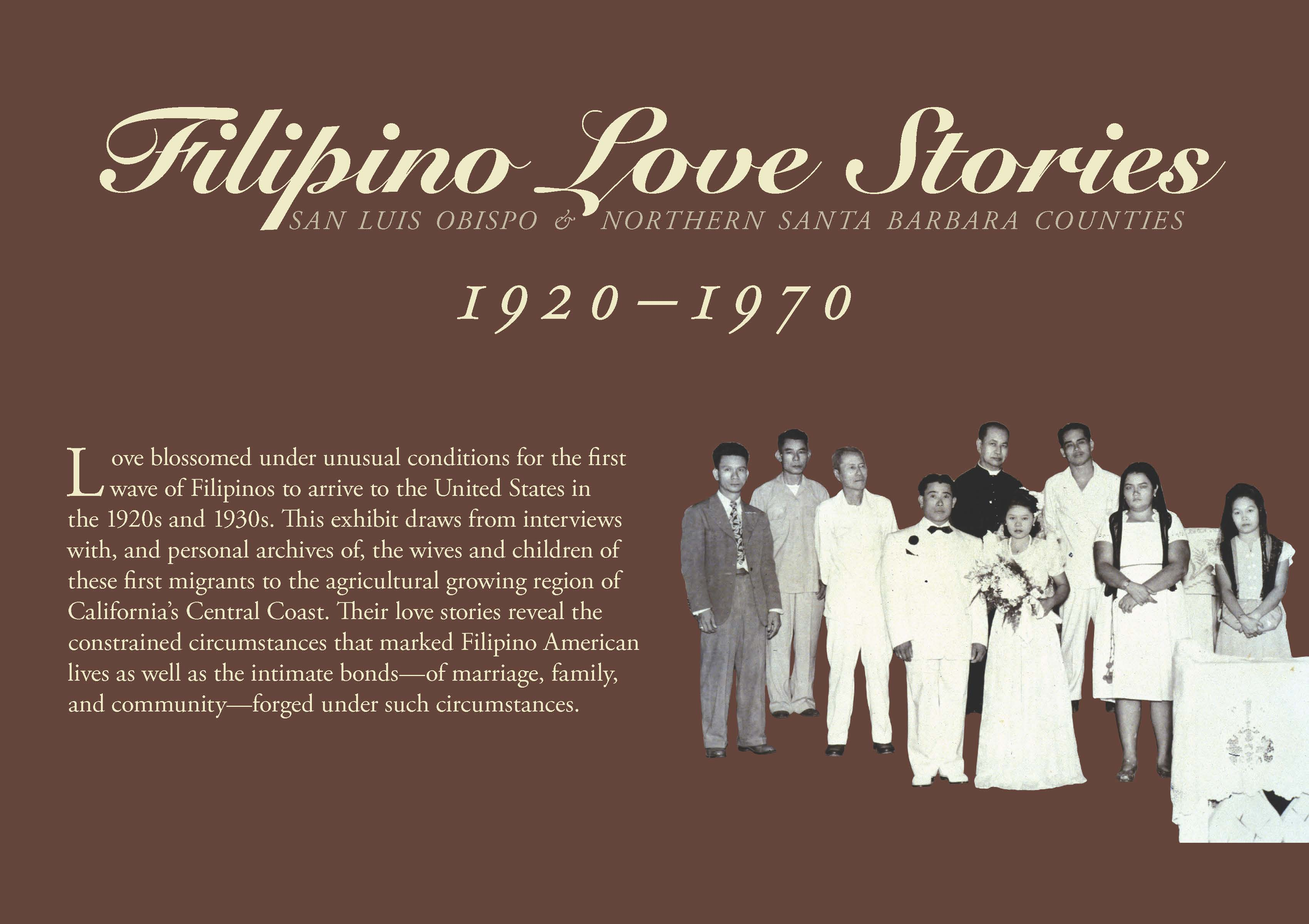 Love blossomed under unusual conditions for the first wave of Filipinos to arrive to the United States in the 1920s and 1930s. This exhibit draws from interviews with, and personal archives of, the wives and children of these first migrants to the agricultural growing region of California's Central Coast. Their love stories reveal the constrained circumstances that marked Filipino American lives as well as the intimate bonds--of marriage, family, and community--forged under such circumstances.